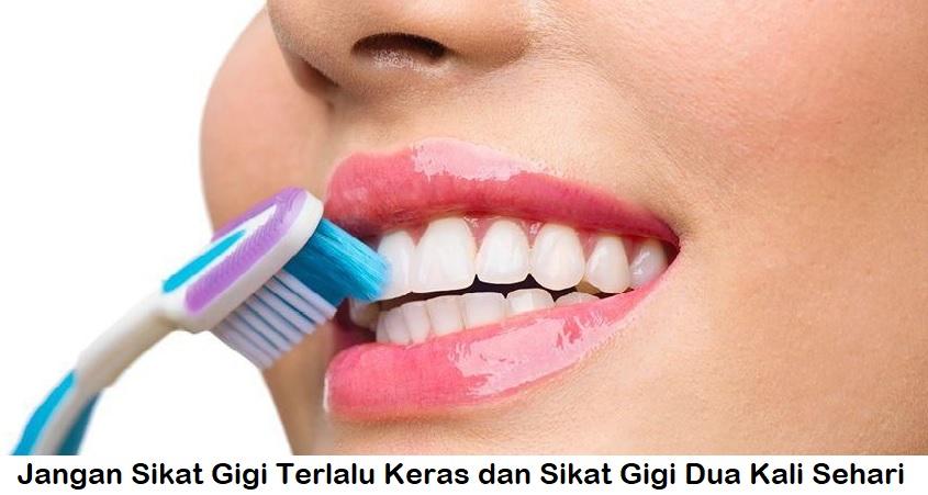 Jangan Sikat Gigi Terlalu Keras dan Sikat Gigi Dua Kali Sehari